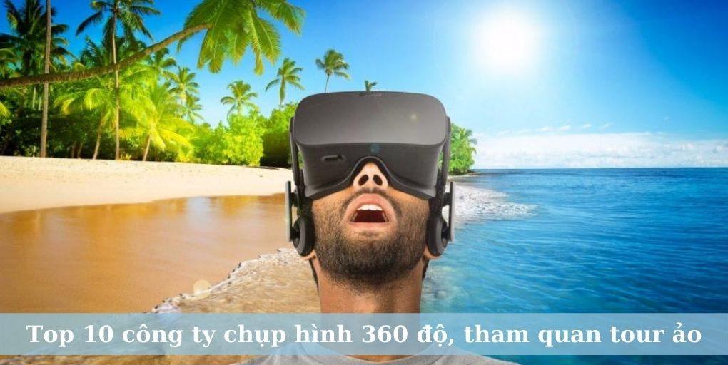 Top 10 công ty chụp hình 360 độ, tham quan tour ảo chất lượng hiện nay